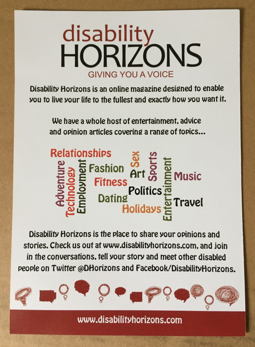 Disability Horizons leaflet. Part of the text says Disability Horizons is an online magazine designed to enable you to live your life to the fullest and exactly how you want it. We have a whole host of entertainment, advice and opinion articles covering a range of topics. The website address is www.DisabilityHorizons.com