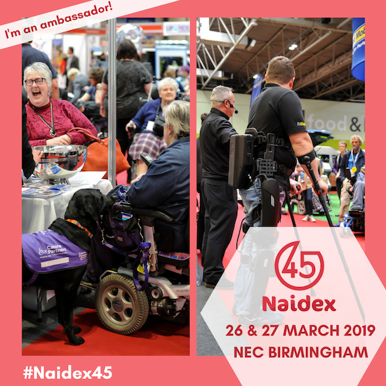 2 photos from the Naidex show, with people in powerchairs enjoying the event, and a man demonstrating the use of robotic leg attachments that enable him to walk with the aid of crutches. Text on the image says that I'm an ambassador for Naidex 45, on the 26th and 27th of March 2019, at the N.E.C. Birmingham, hashtag Naidex45.