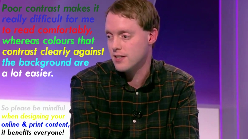 Glen sitting in front of a background that's mainly dark purple apart from a bright white section at the bottom. Text has been placed over the background using different colours for each line, some of which are poorly contrasted e.g. red on purple or yellow on white, while others are a lot clearer e.g. light green on purple or dark blue on white. The text reads Poor contrast makes it really difficult for me to read comfortably, whereas colours that contrast clearly against the background are a lot easier. So please be mindful when designing your online and print content, it benefits everyone.